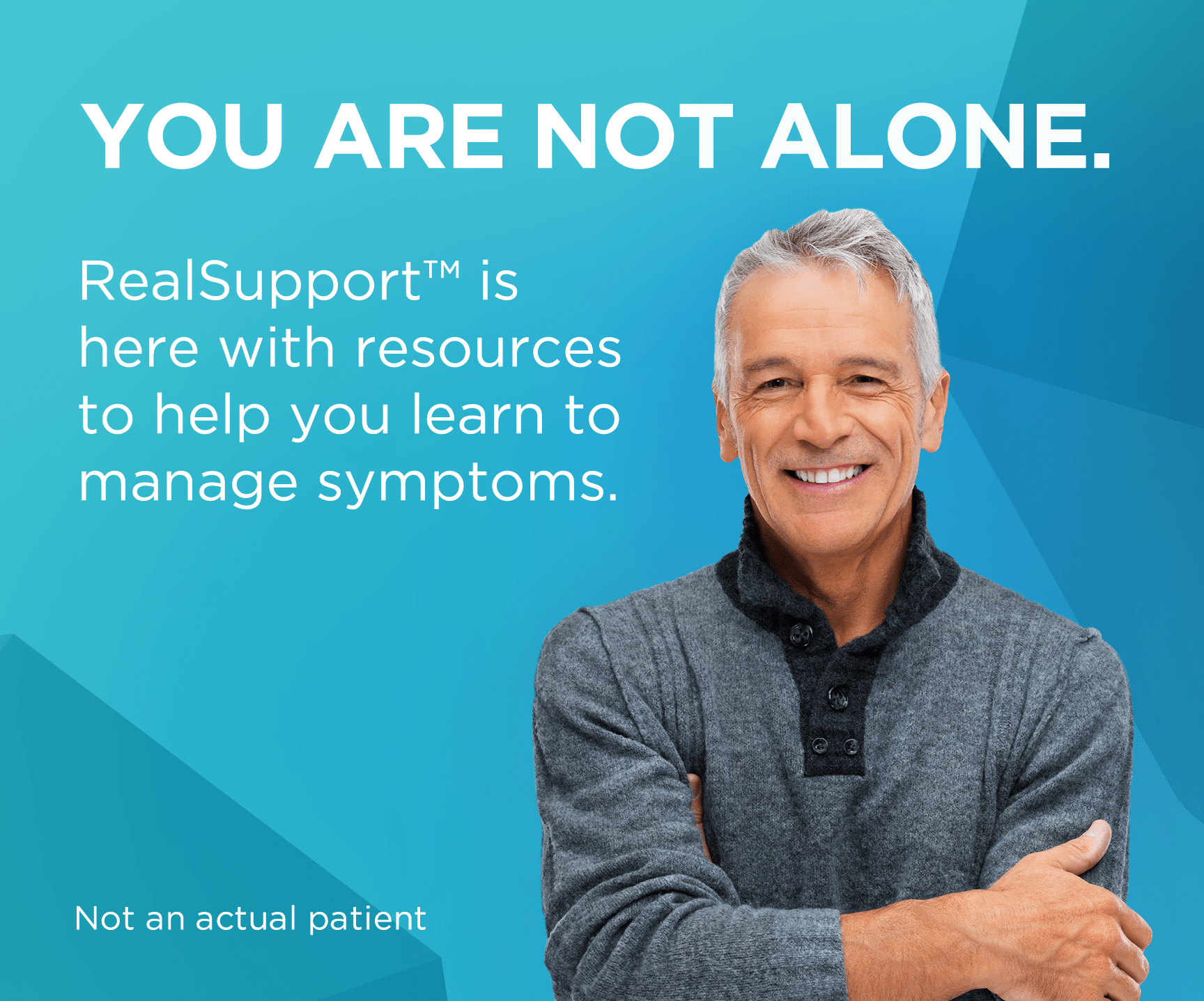 You are not alone. RealSupportᵀᴹ is here with resources to help you learn to manage symptoms.